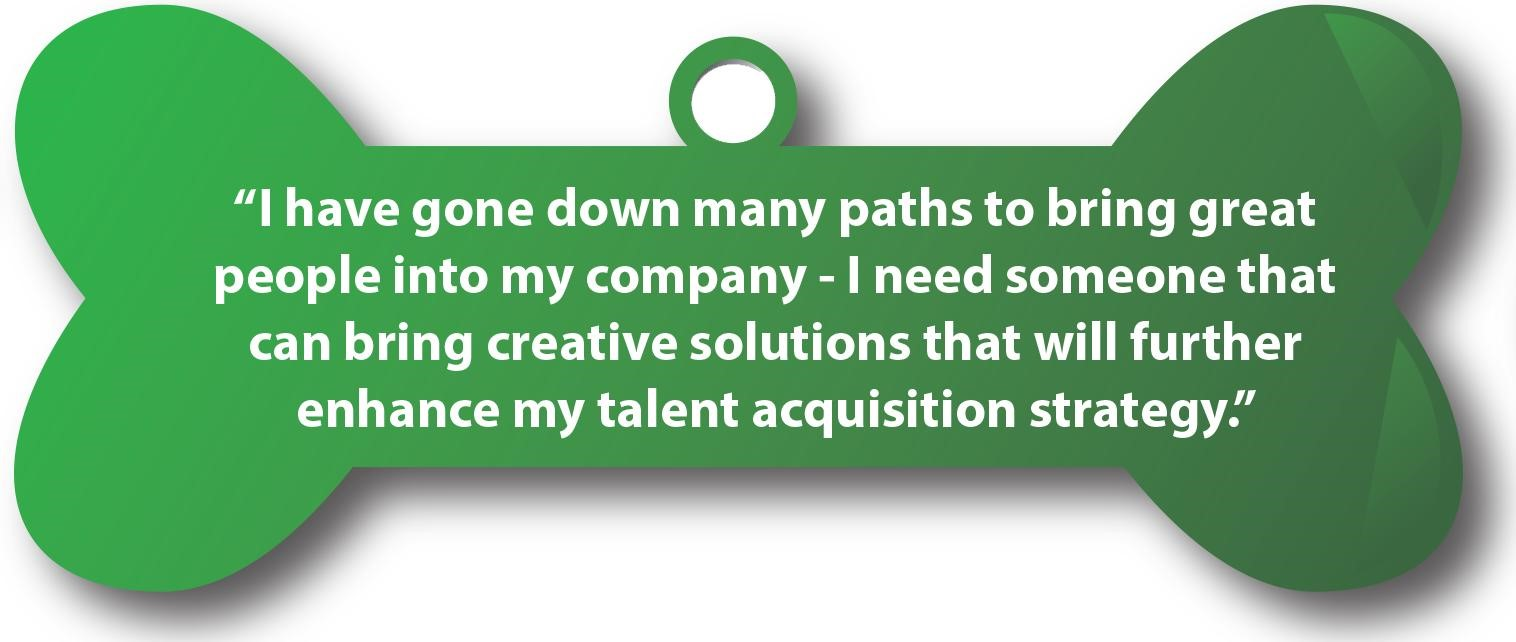 I have gone down many paths to bring great people into my company I need someone that can bring creative solutions that will further enhance my talent acquisition strategy